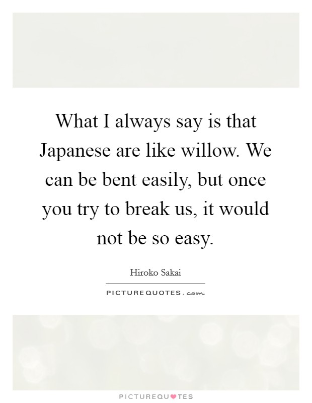 What I always say is that Japanese are like willow. We can be bent easily, but once you try to break us, it would not be so easy Picture Quote #1