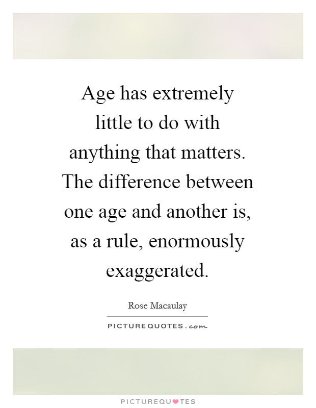 Age has extremely little to do with anything that matters. The difference between one age and another is, as a rule, enormously exaggerated Picture Quote #1