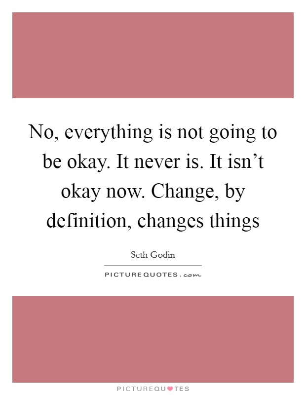 No, everything is not going to be okay. It never is. It isn't okay now. Change, by definition, changes things Picture Quote #1