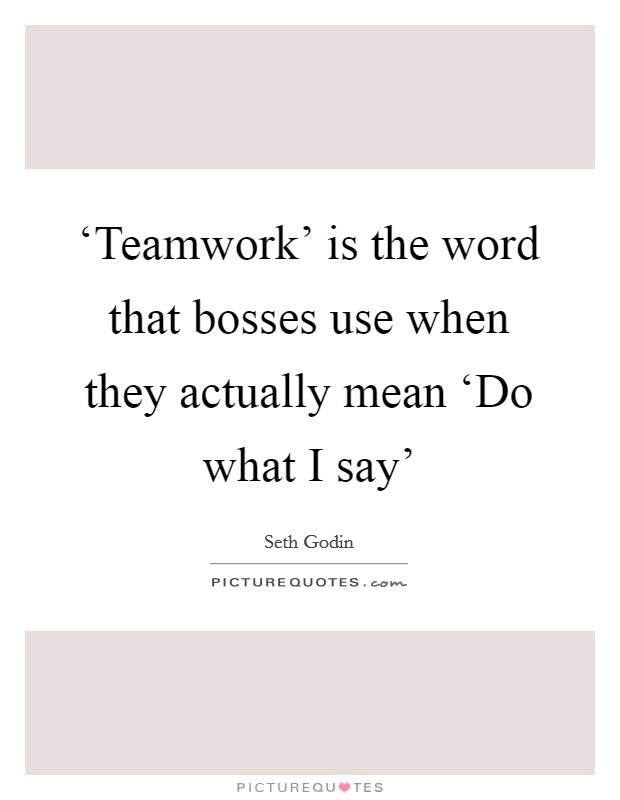 'Teamwork' is the word that bosses use when they actually mean 'Do what I say' Picture Quote #1
