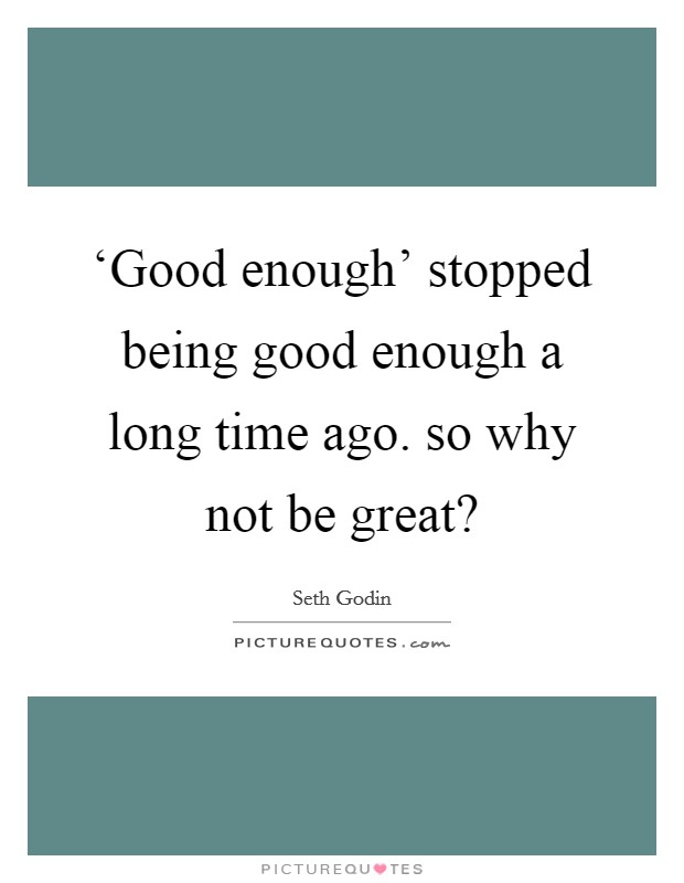 'Good enough' stopped being good enough a long time ago. so why not be great? Picture Quote #1