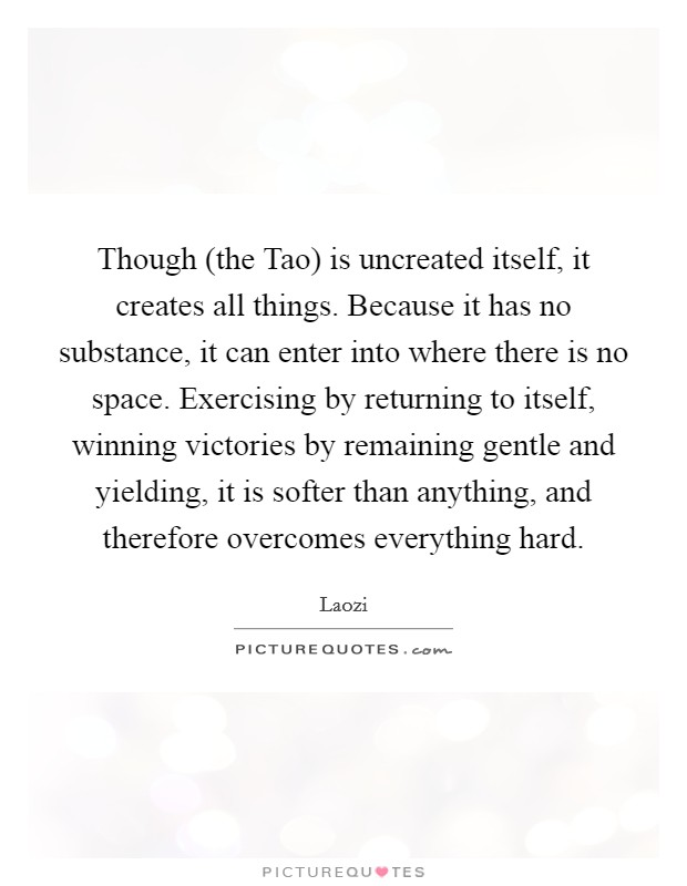 Though (the Tao) is uncreated itself, it creates all things. Because it has no substance, it can enter into where there is no space. Exercising by returning to itself, winning victories by remaining gentle and yielding, it is softer than anything, and therefore overcomes everything hard Picture Quote #1