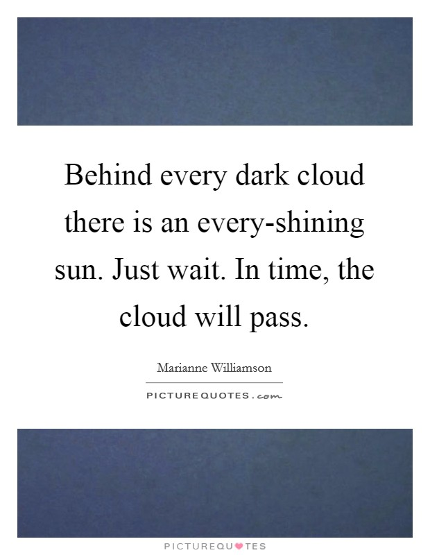 Behind every dark cloud there is an every-shining sun. Just wait. In time, the cloud will pass Picture Quote #1