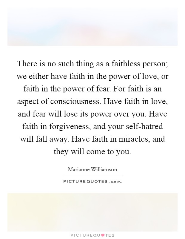 There is no such thing as a faithless person; we either have faith in the power of love, or faith in the power of fear. For faith is an aspect of consciousness. Have faith in love, and fear will lose its power over you. Have faith in forgiveness, and your self-hatred will fall away. Have faith in miracles, and they will come to you Picture Quote #1
