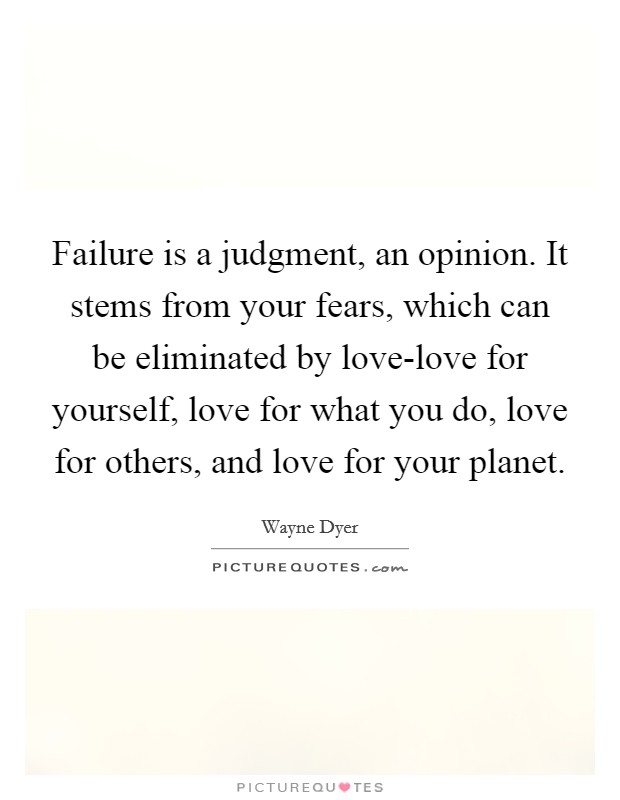 Failure is a judgment, an opinion. It stems from your fears, which can be eliminated by love-love for yourself, love for what you do, love for others, and love for your planet Picture Quote #1