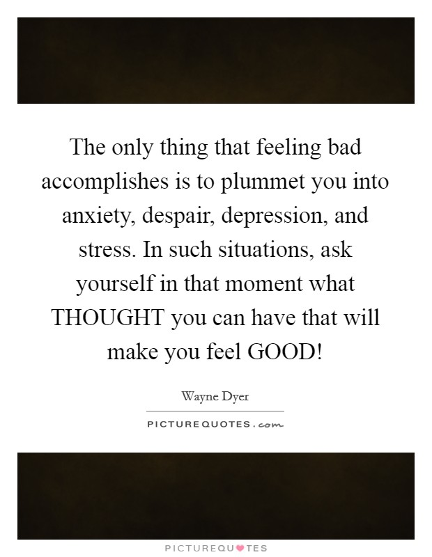 The only thing that feeling bad accomplishes is to plummet you into anxiety, despair, depression, and stress. In such situations, ask yourself in that moment what THOUGHT you can have that will make you feel GOOD! Picture Quote #1