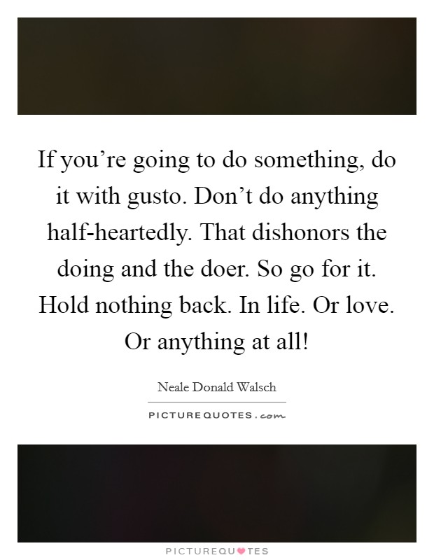 If you're going to do something, do it with gusto. Don't do anything half-heartedly. That dishonors the doing and the doer. So go for it. Hold nothing back. In life. Or love. Or anything at all! Picture Quote #1