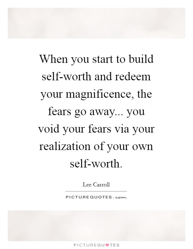 When you start to build self-worth and redeem your magnificence, the fears go away... you void your fears via your realization of your own self-worth Picture Quote #1