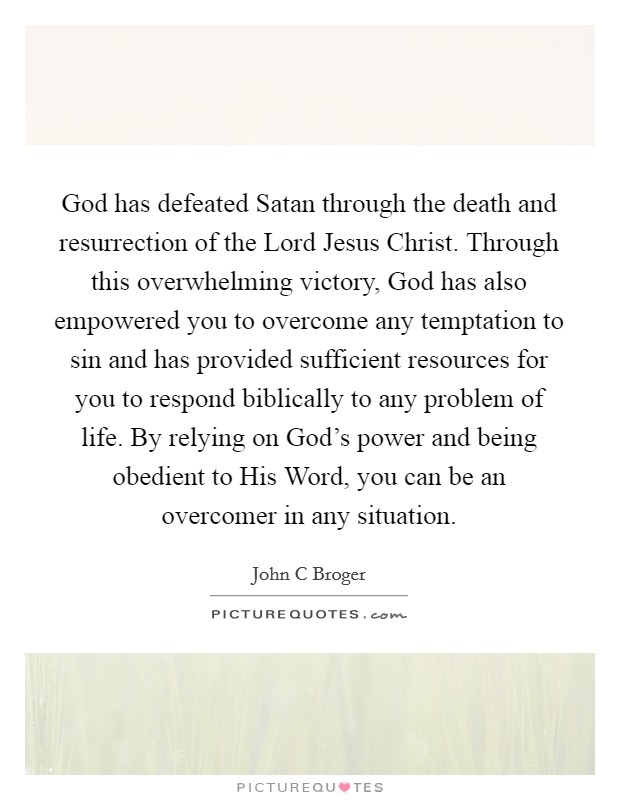 God has defeated Satan through the death and resurrection of the Lord Jesus Christ. Through this overwhelming victory, God has also empowered you to overcome any temptation to sin and has provided sufficient resources for you to respond biblically to any problem of life. By relying on God's power and being obedient to His Word, you can be an overcomer in any situation Picture Quote #1