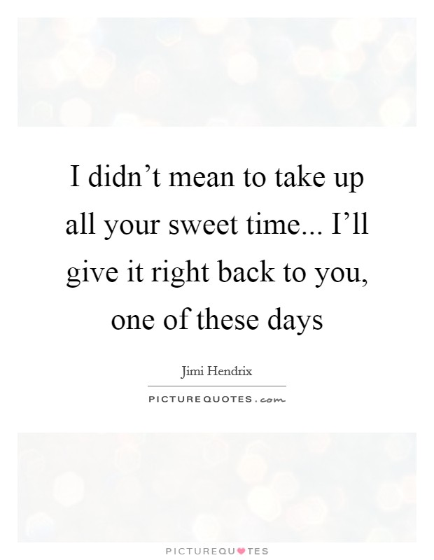 I didn't mean to take up all your sweet time... I'll give it right back to you, one of these days Picture Quote #1