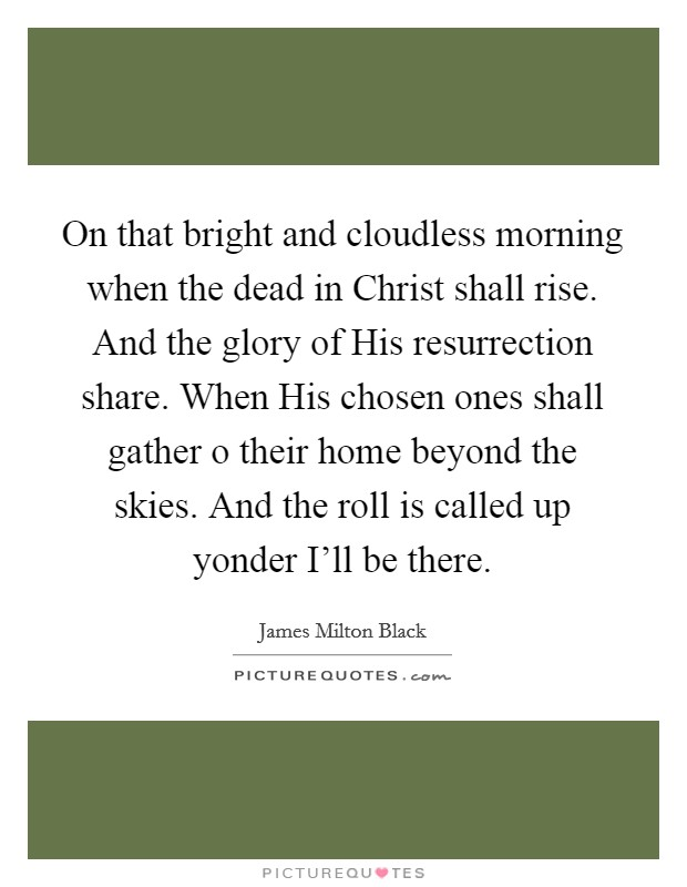 On that bright and cloudless morning when the dead in Christ shall rise. And the glory of His resurrection share. When His chosen ones shall gather o their home beyond the skies. And the roll is called up yonder I'll be there Picture Quote #1