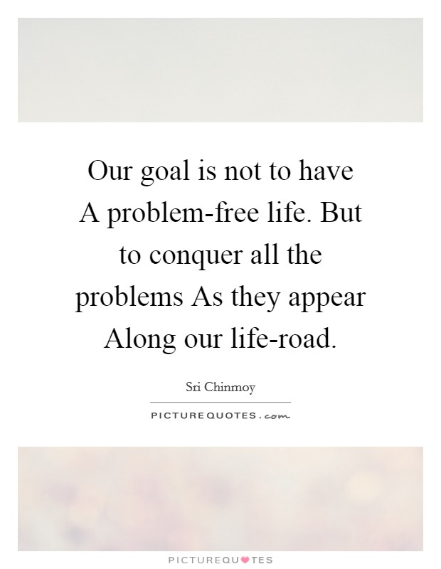 Our goal is not to have A problem-free life. But to conquer all the problems As they appear Along our life-road Picture Quote #1