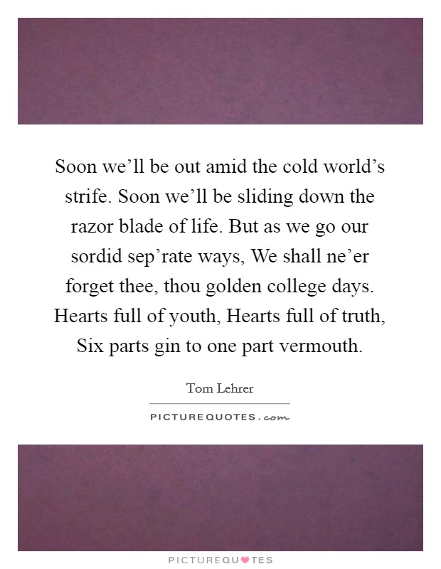 Soon we'll be out amid the cold world's strife. Soon we'll be sliding down the razor blade of life. But as we go our sordid sep'rate ways, We shall ne'er forget thee, thou golden college days. Hearts full of youth, Hearts full of truth, Six parts gin to one part vermouth Picture Quote #1