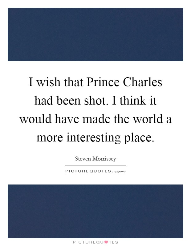 I wish that Prince Charles had been shot. I think it would have made the world a more interesting place Picture Quote #1