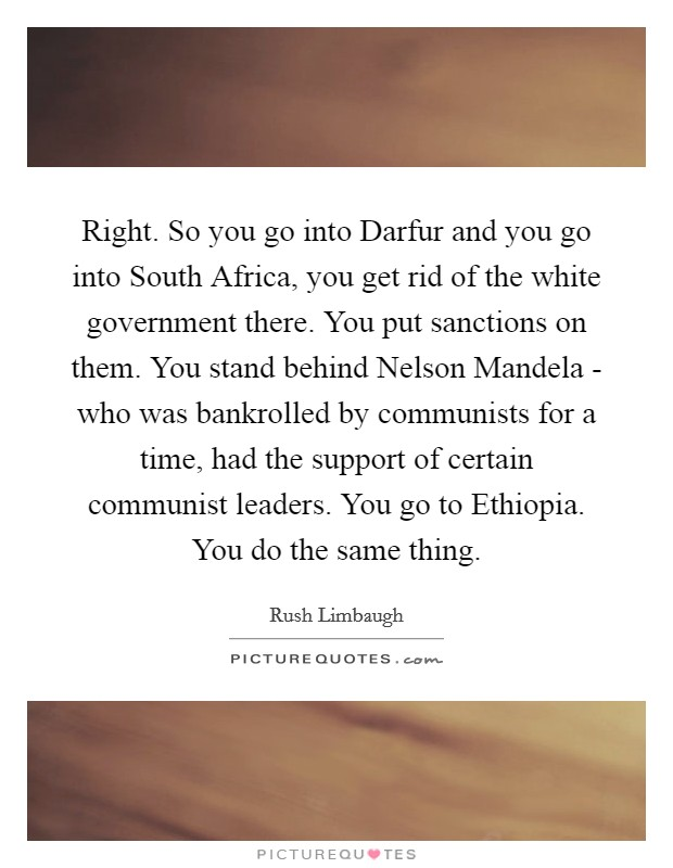 Right. So you go into Darfur and you go into South Africa, you get rid of the white government there. You put sanctions on them. You stand behind Nelson Mandela - who was bankrolled by communists for a time, had the support of certain communist leaders. You go to Ethiopia. You do the same thing Picture Quote #1