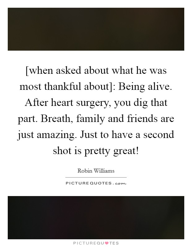 [when asked about what he was most thankful about]: Being alive. After heart surgery, you dig that part. Breath, family and friends are just amazing. Just to have a second shot is pretty great! Picture Quote #1