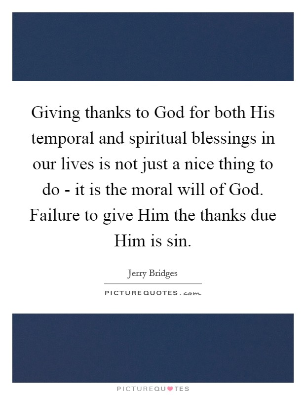 Giving thanks to God for both His temporal and spiritual blessings in our lives is not just a nice thing to do - it is the moral will of God. Failure to give Him the thanks due Him is sin Picture Quote #1