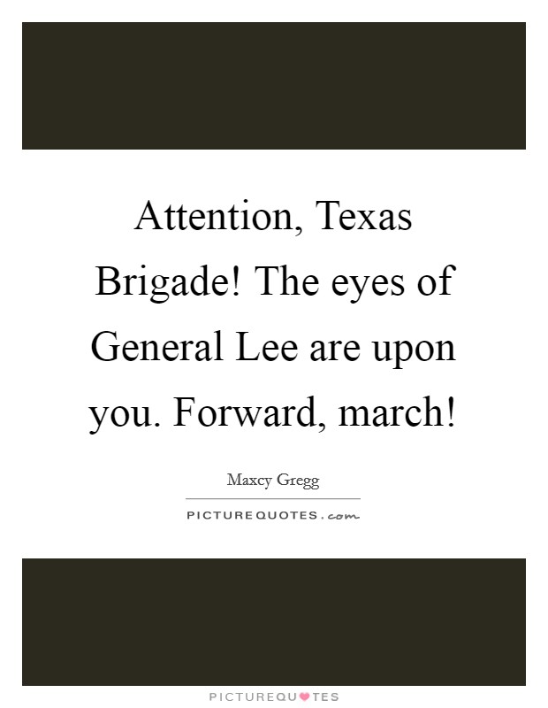 Attention, Texas Brigade! The eyes of General Lee are upon you. Forward, march! Picture Quote #1
