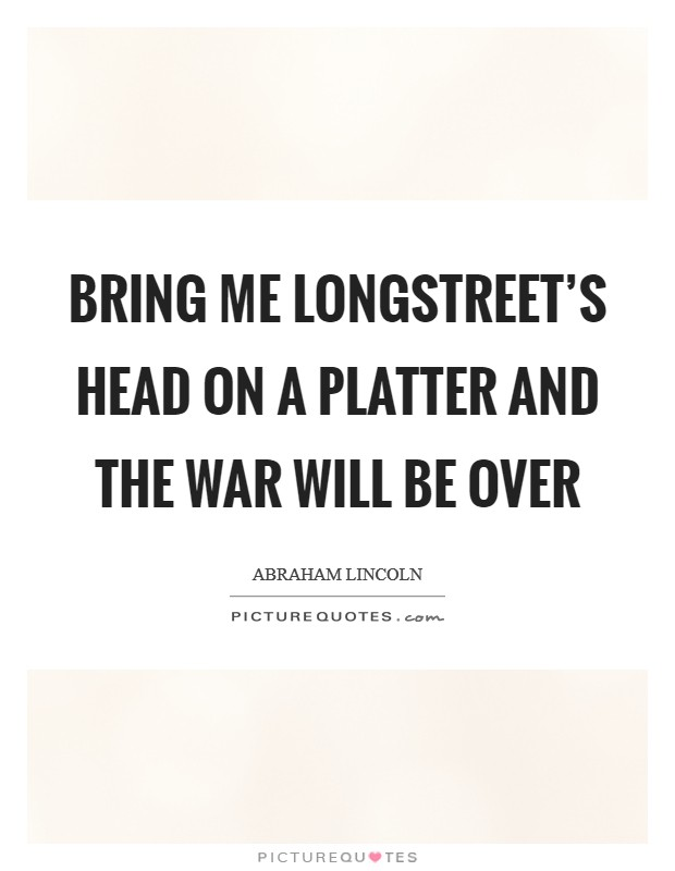 Bring me Longstreet's head on a platter and the war will be over Picture Quote #1