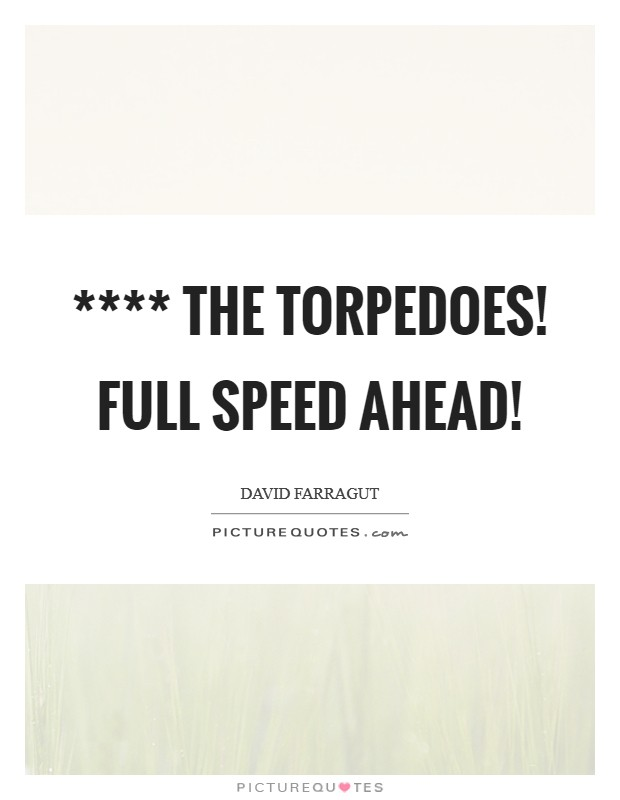 **** the torpedoes! Full speed ahead! Picture Quote #1
