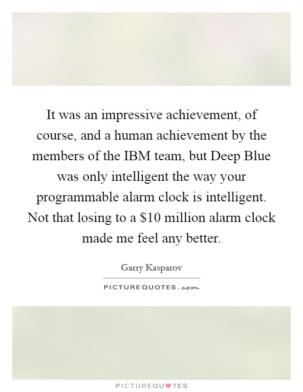 It was an impressive achievement, of course, and a human achievement by the members of the IBM team, but Deep Blue was only intelligent the way your programmable alarm clock is intelligent. Not that losing to a $10 million alarm clock made me feel any better Picture Quote #1