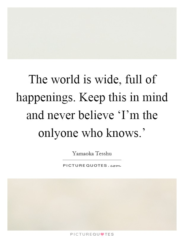 The world is wide, full of happenings. Keep this in mind and never believe 'I'm the onlyone who knows.' Picture Quote #1