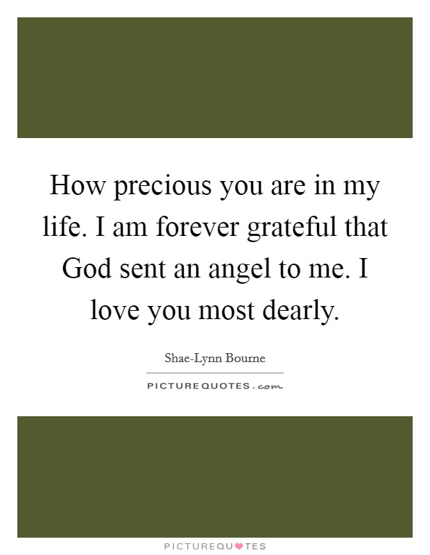 How precious you are in my life. I am forever grateful that God sent an angel to me. I love you most dearly Picture Quote #1