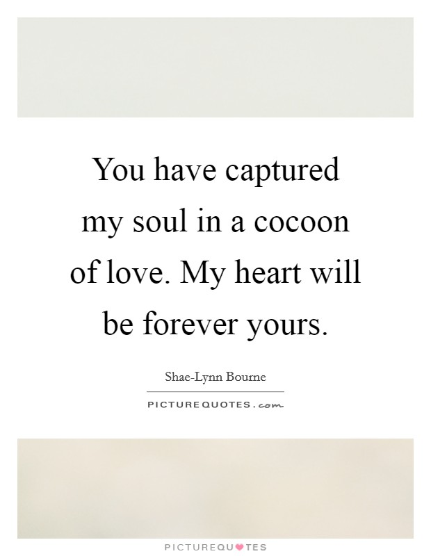 You have captured my soul in a cocoon of love. My heart will be forever yours Picture Quote #1