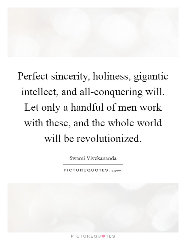 Perfect sincerity, holiness, gigantic intellect, and all-conquering will. Let only a handful of men work with these, and the whole world will be revolutionized Picture Quote #1