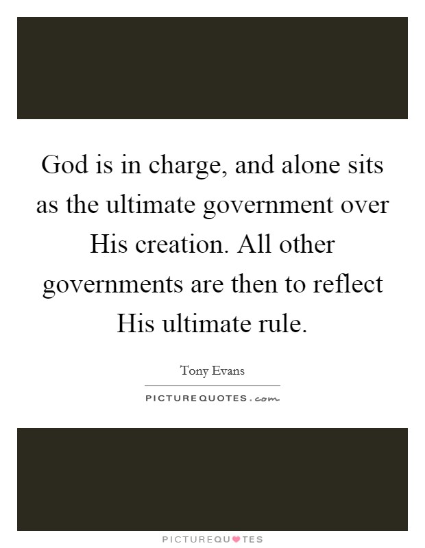 God is in charge, and alone sits as the ultimate government over His creation. All other governments are then to reflect His ultimate rule Picture Quote #1