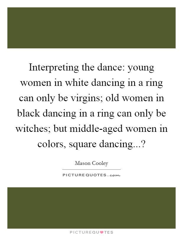 Interpreting the dance: young women in white dancing in a ring can only be virgins; old women in black dancing in a ring can only be witches; but middle-aged women in colors, square dancing...? Picture Quote #1