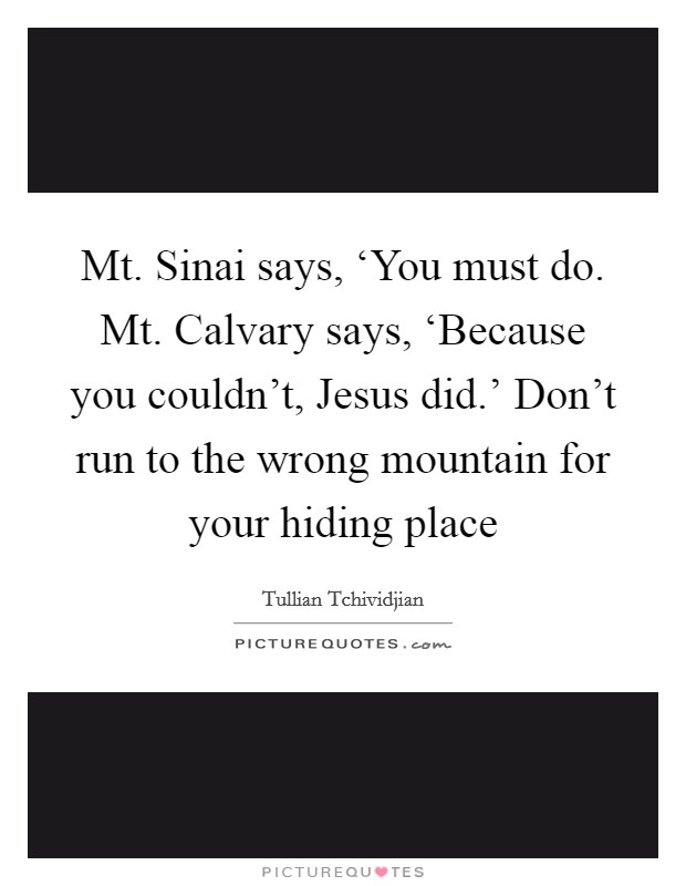Mt. Sinai says, 'You must do. Mt. Calvary says, 'Because you couldn't, Jesus did.' Don't run to the wrong mountain for your hiding place Picture Quote #1
