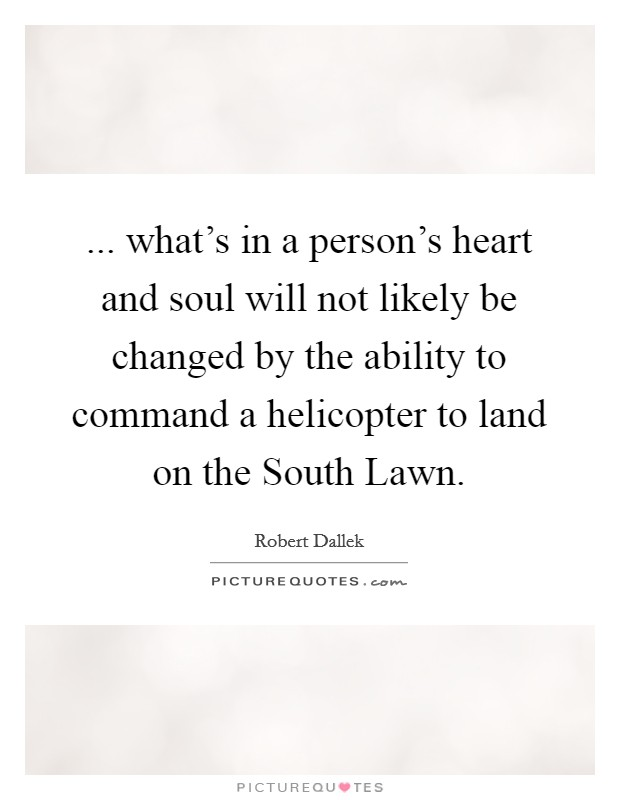 ... what's in a person's heart and soul will not likely be changed by the ability to command a helicopter to land on the South Lawn Picture Quote #1