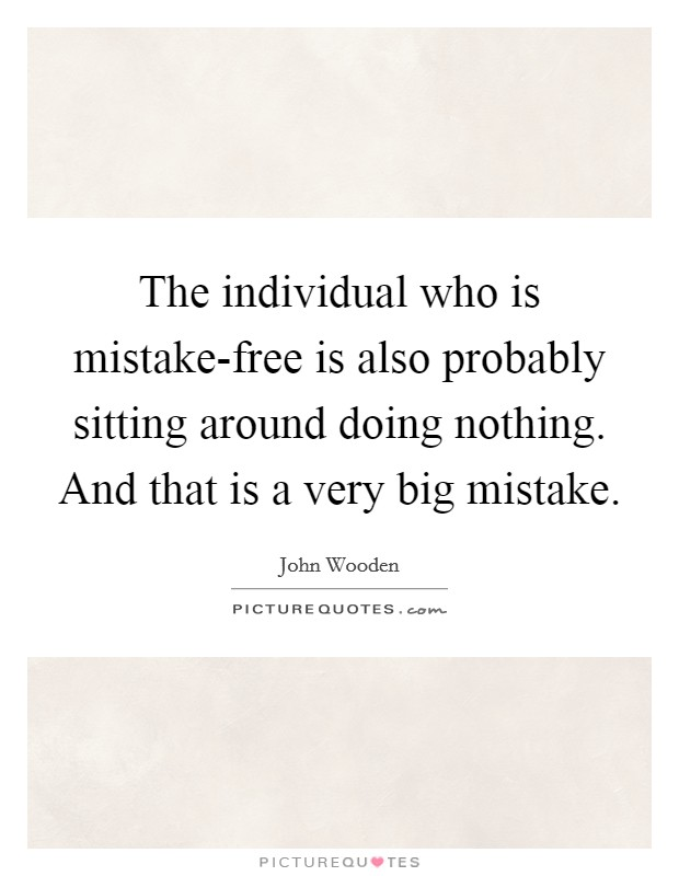 The individual who is mistake-free is also probably sitting around doing nothing. And that is a very big mistake Picture Quote #1