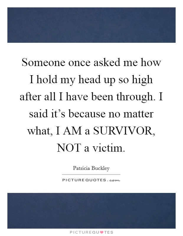 Someone once asked me how I hold my head up so high after all I have been through. I said it's because no matter what, I AM a SURVIVOR, NOT a victim Picture Quote #1