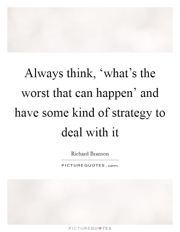 Always think, 'what's the worst that can happen' and have some kind of strategy to deal with it Picture Quote #1