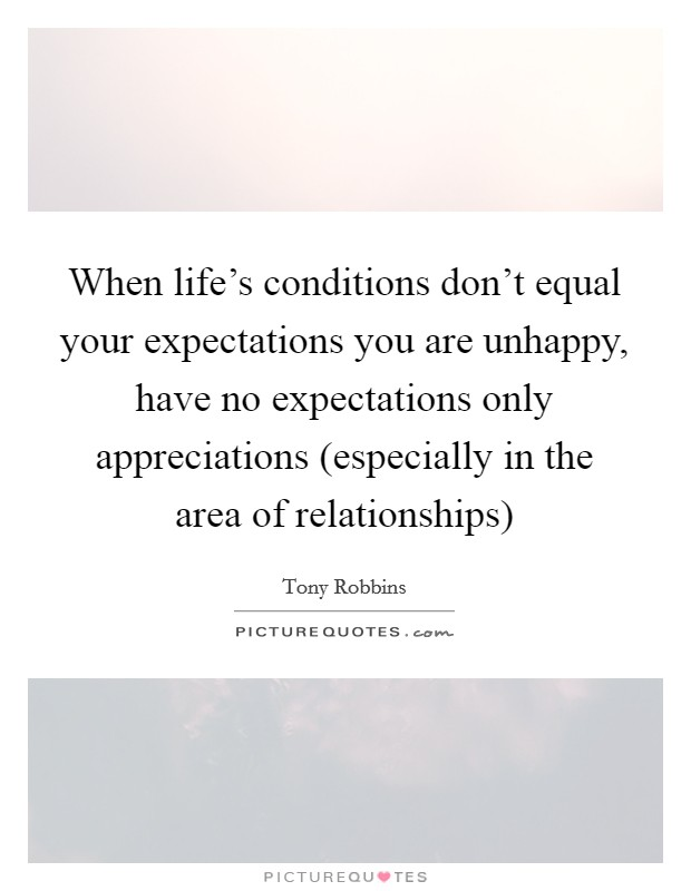 When life's conditions don't equal your expectations you are unhappy, have no expectations only appreciations (especially in the area of relationships) Picture Quote #1