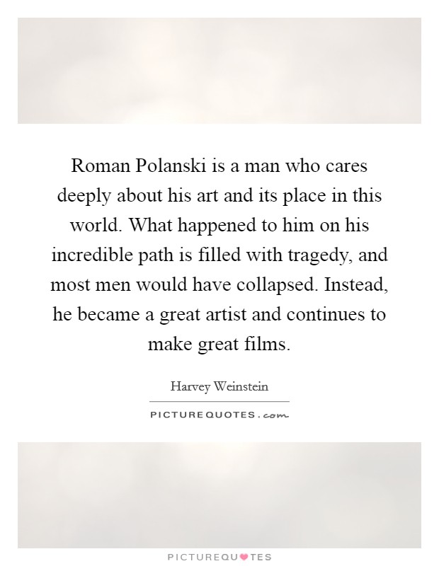 Roman Polanski is a man who cares deeply about his art and its place in this world. What happened to him on his incredible path is filled with tragedy, and most men would have collapsed. Instead, he became a great artist and continues to make great films Picture Quote #1