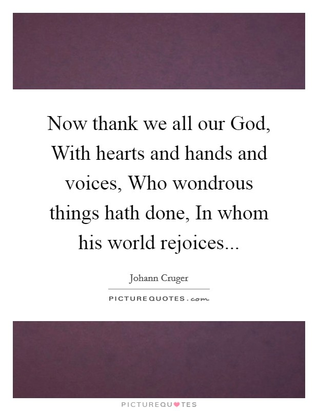 Now thank we all our God, With hearts and hands and voices, Who wondrous things hath done, In whom his world rejoices Picture Quote #1