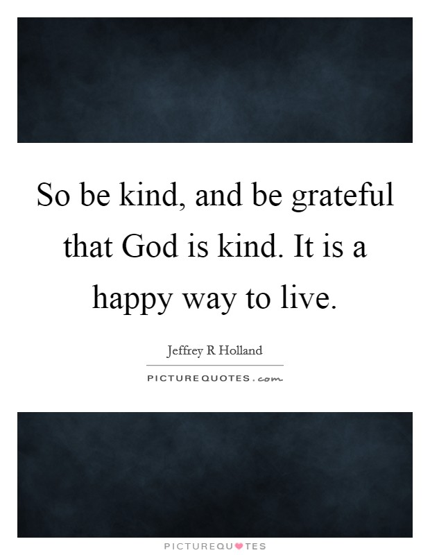 So be kind, and be grateful that God is kind. It is a happy way to live Picture Quote #1