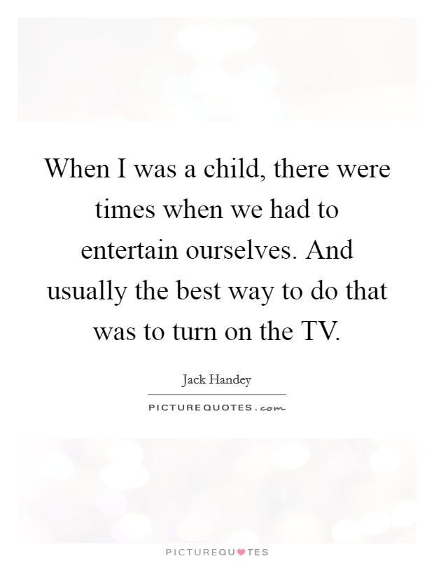 When I was a child, there were times when we had to entertain ourselves. And usually the best way to do that was to turn on the TV Picture Quote #1