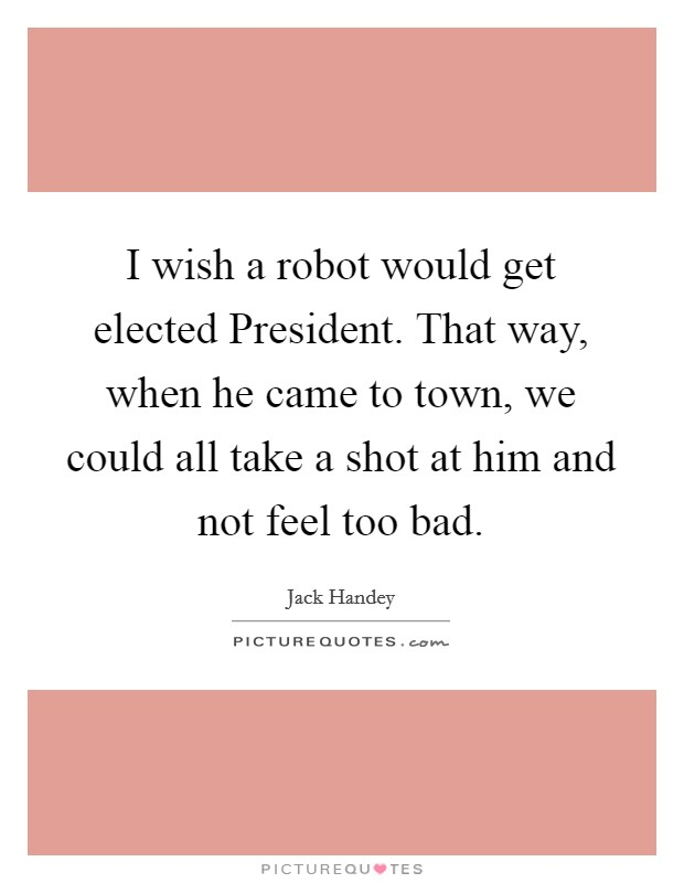 I wish a robot would get elected President. That way, when he came to town, we could all take a shot at him and not feel too bad Picture Quote #1