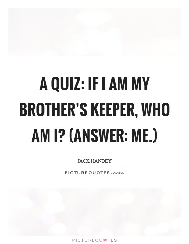 A quiz: If I am my brother's keeper, who am I? (Answer: me.) Picture Quote #1