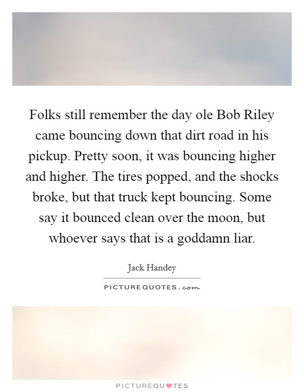 Folks still remember the day ole Bob Riley came bouncing down that dirt road in his pickup. Pretty soon, it was bouncing higher and higher. The tires popped, and the shocks broke, but that truck kept bouncing. Some say it bounced clean over the moon, but whoever says that is a goddamn liar Picture Quote #1