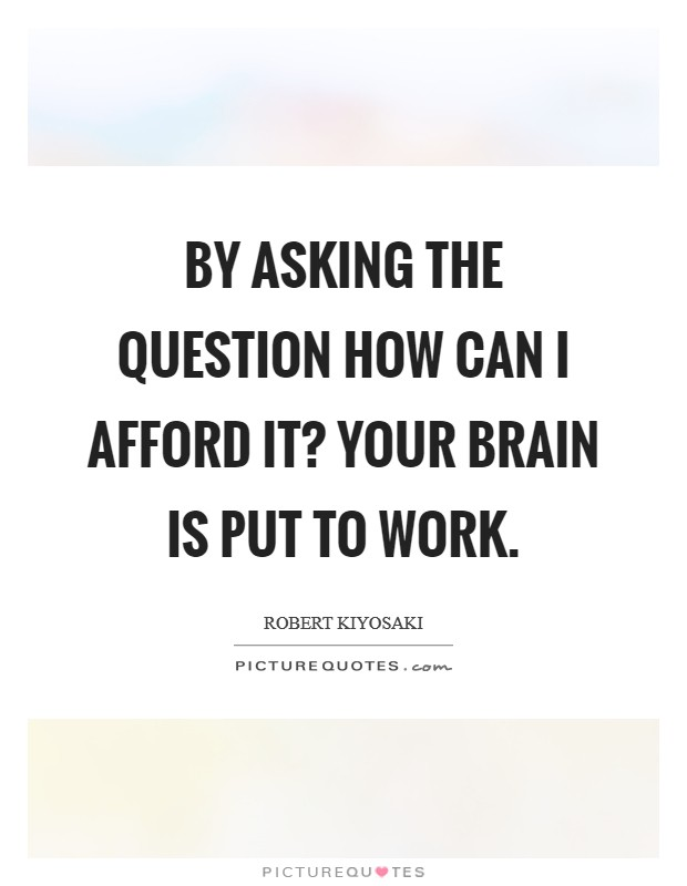 By asking the question How can I afford it? your brain is put to work Picture Quote #1