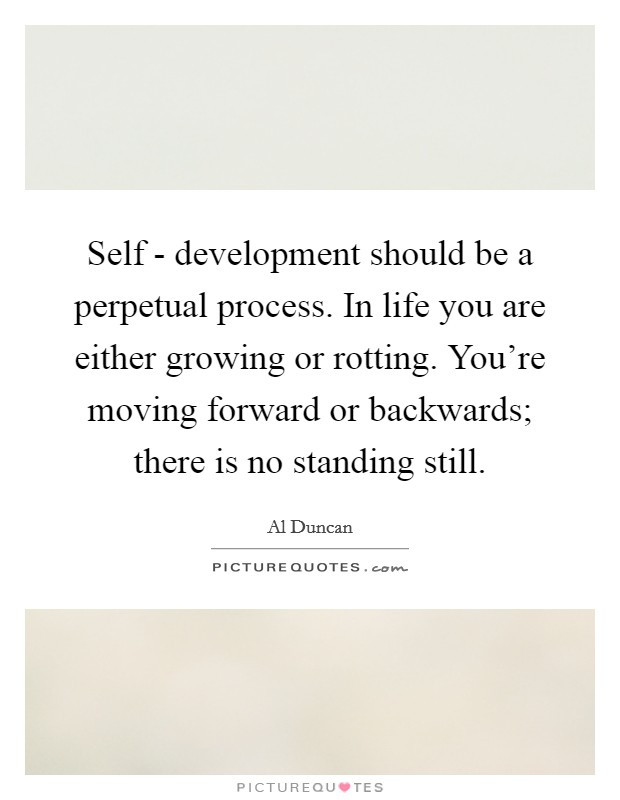 Self - development should be a perpetual process. In life you are either growing or rotting. You're moving forward or backwards; there is no standing still Picture Quote #1