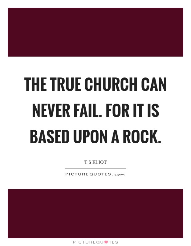 The True Church can never fail. For it is based upon a rock Picture Quote #1