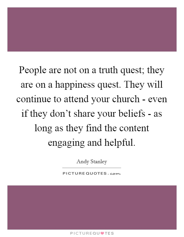 People are not on a truth quest; they are on a happiness quest. They will continue to attend your church - even if they don't share your beliefs - as long as they find the content engaging and helpful Picture Quote #1