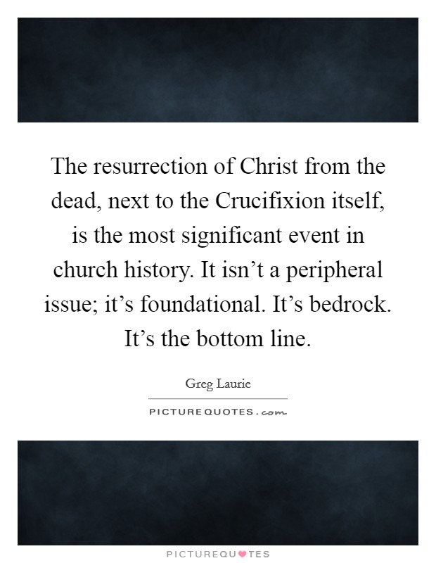 The resurrection of Christ from the dead, next to the Crucifixion itself, is the most significant event in church history. It isn't a peripheral issue; it's foundational. It's bedrock. It's the bottom line Picture Quote #1