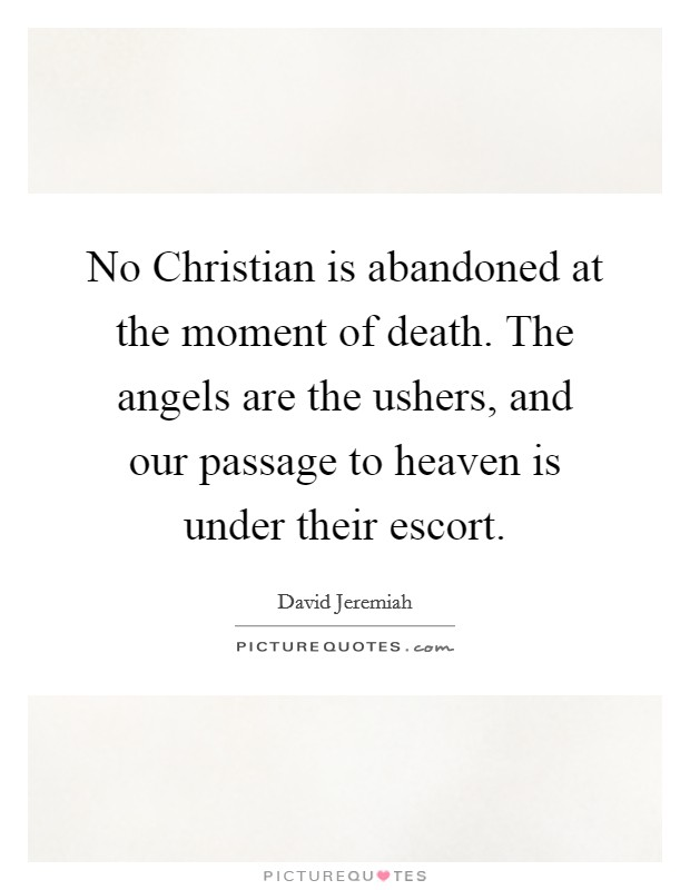 No Christian is abandoned at the moment of death. The angels are the ushers, and our passage to heaven is under their escort Picture Quote #1